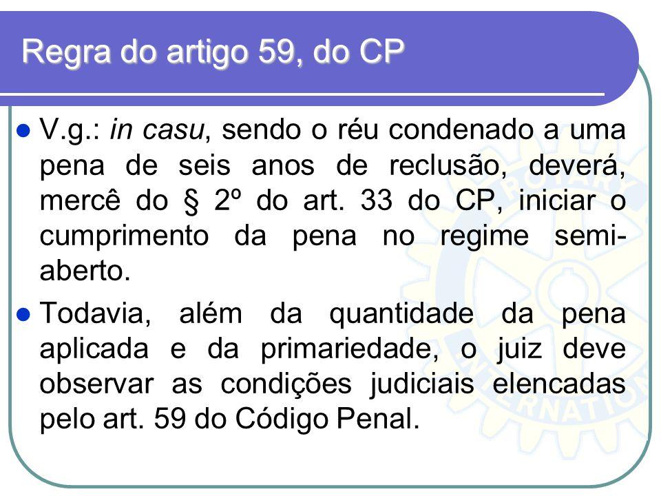 Regra do artigo 59, do CP V.g.: in casu, sendo o réu condenado a uma pena de seis anos de reclusão, deverá, mercê do § 2º do art. 33 do CP, iniciar o