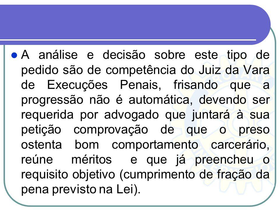 A análise e decisão sobre este tipo de pedido são de competência do Juiz da Vara de Execuções Penais, frisando que a progressão não é automática, deve