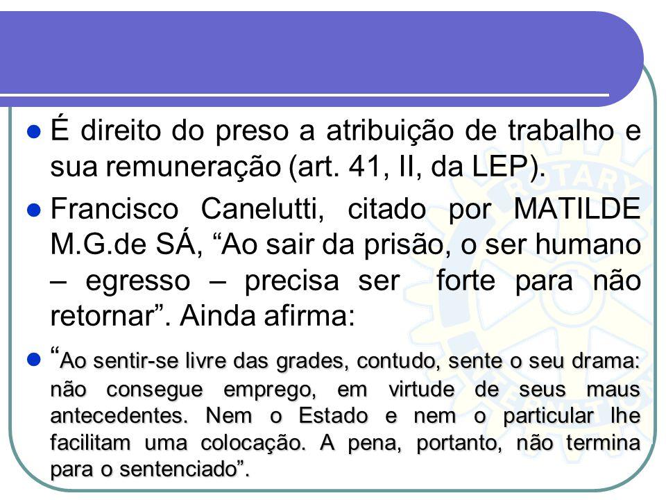 É direito do preso a atribuição de trabalho e sua remuneração (art. 41, II, da LEP). Francisco Canelutti, citado por MATILDE M.G.de SÁ, Ao sair da pri