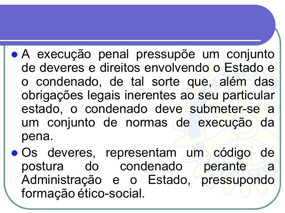 A execução penal pressupõe um conjunto de deveres e direitos envolvendo o Estado e o condenado, de tal sorte que, além das obrigações legais inerentes