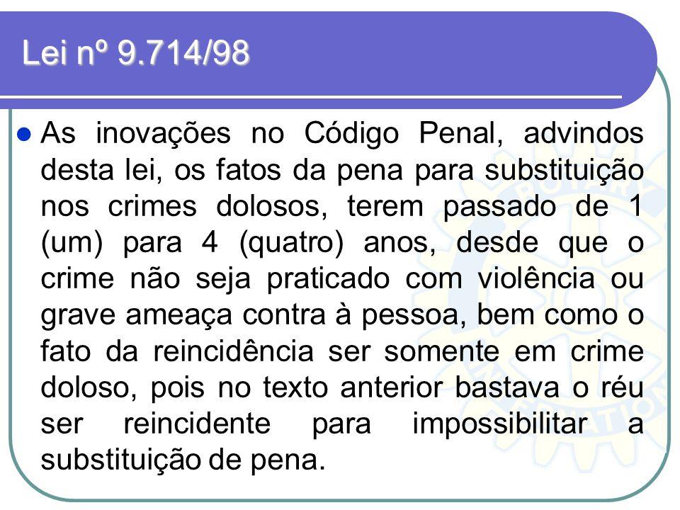Lei nº 9.714/98 As inovações no Código Penal, advindos desta lei, os fatos da pena para substituição nos crimes dolosos, terem passado de 1 (um) para