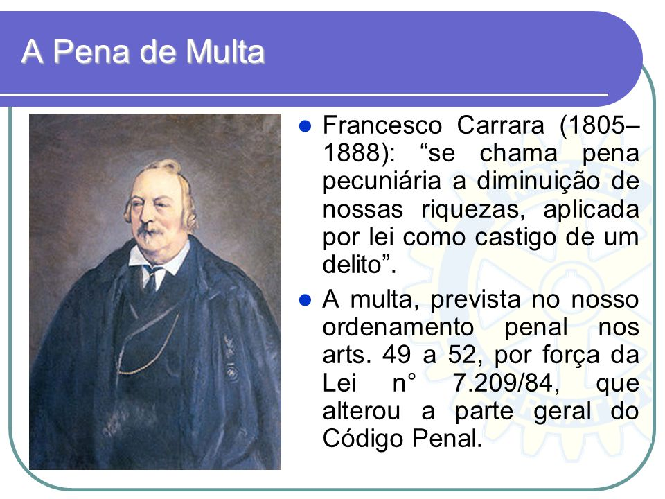 A Pena de Multa Francesco Carrara (1805– 1888): se chama pena pecuniária a diminuição de nossas riquezas, aplicada por lei como castigo de um delito.