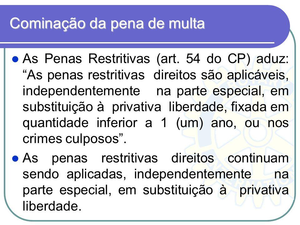 Cominação da pena de multa As Penas Restritivas (art. 54 do CP) aduz: As penas restritivas direitos são aplicáveis, independentemente na parte especia