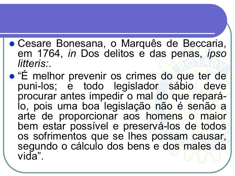 Cesare Bonesana, o Marquês de Beccaria, em 1764, in Dos delitos e das penas, ipso litteris:. É melhor prevenir os crimes do que ter de puni-los; e tod