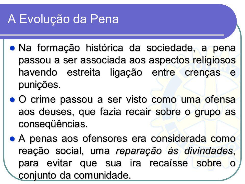 A Evolução da Pena Na formação histórica da sociedade, a pena passou a ser associada aos aspectos religiosos havendo estreita ligação entre crenças e