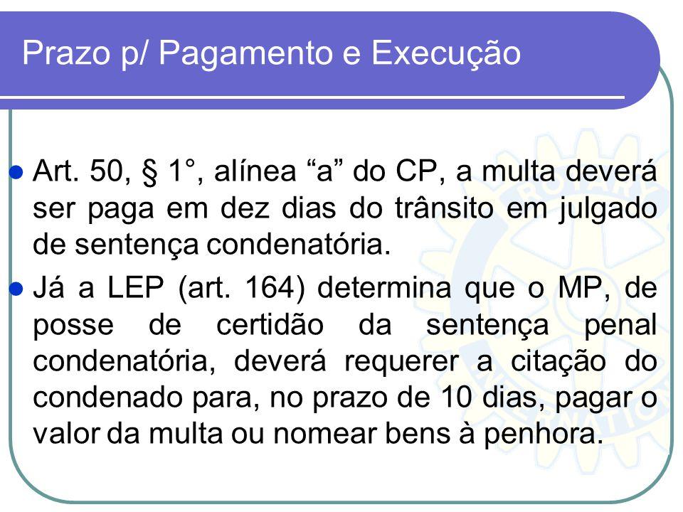Prazo p/ Pagamento e Execução Art. 50, § 1°, alínea a do CP, a multa deverá ser paga em dez dias do trânsito em julgado de sentença condenatória. Já a