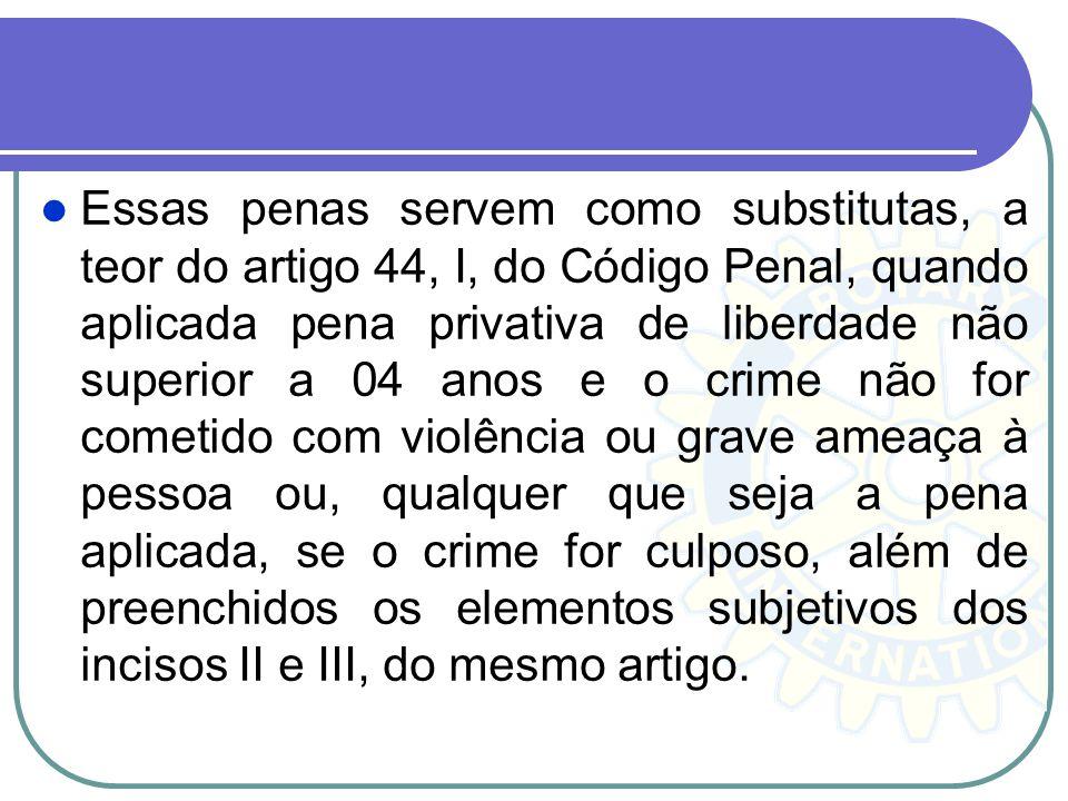 Essas penas servem como substitutas, a teor do artigo 44, I, do Código Penal, quando aplicada pena privativa de liberdade não superior a 04 anos e o c