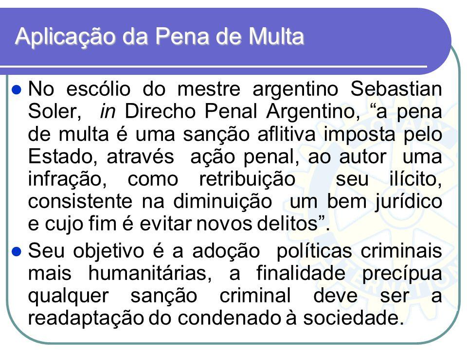 Aplicação da Pena de Multa No escólio do mestre argentino Sebastian Soler, in Direcho Penal Argentino, a pena de multa é uma sanção aflitiva imposta p