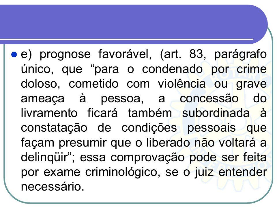 e) prognose favorável, (art. 83, parágrafo único, que para o condenado por crime doloso, cometido com violência ou grave ameaça à pessoa, a concessão