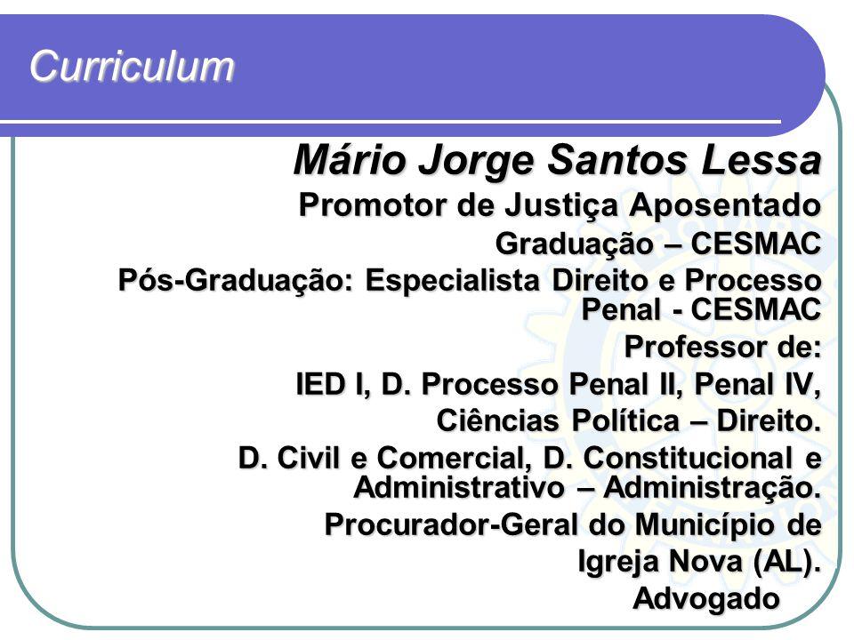 Curriculum Mário Jorge Santos Lessa Promotor de Justiça Aposentado Graduação – CESMAC Pós-Graduação: Especialista Direito e Processo Penal - CESMAC Pr
