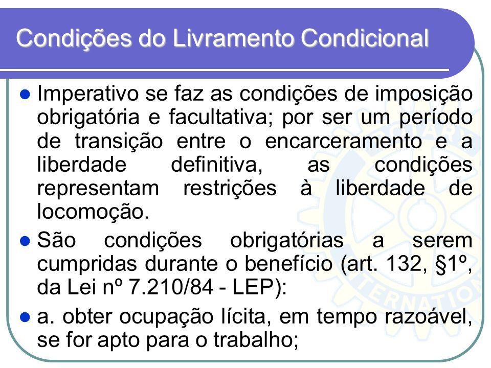 Condições do Livramento Condicional Imperativo se faz as condições de imposição obrigatória e facultativa; por ser um período de transição entre o enc