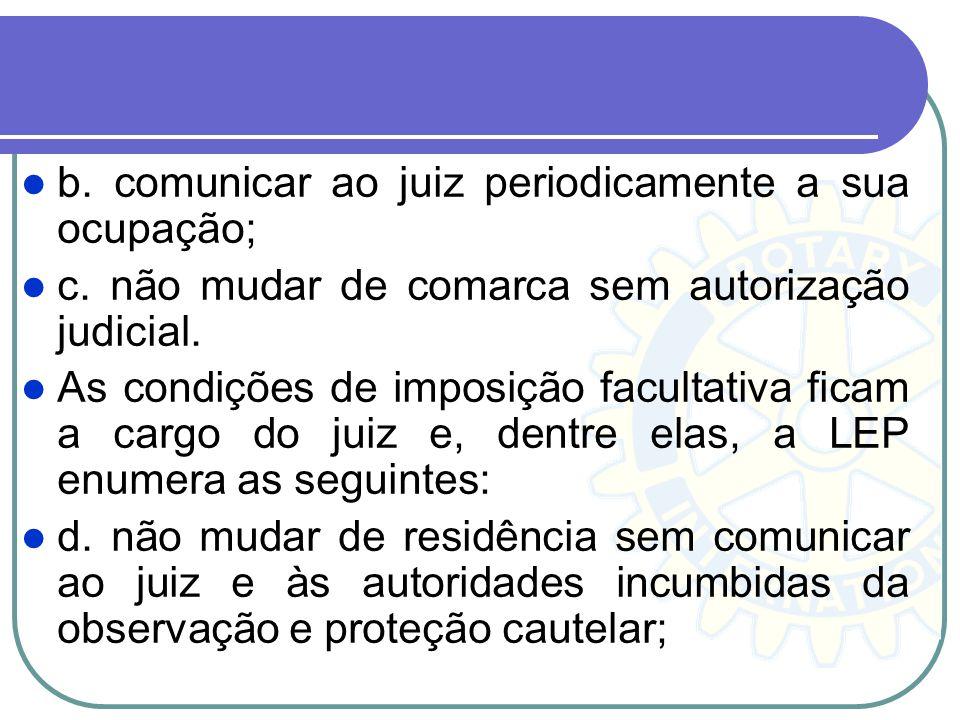 b. comunicar ao juiz periodicamente a sua ocupação; c. não mudar de comarca sem autorização judicial. As condições de imposição facultativa ficam a ca