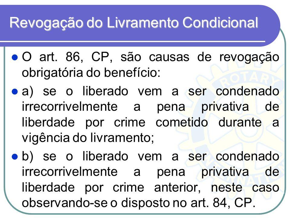 Revogação do Livramento Condicional O art. 86, CP, são causas de revogação obrigatória do benefício: a) se o liberado vem a ser condenado irrecorrivel