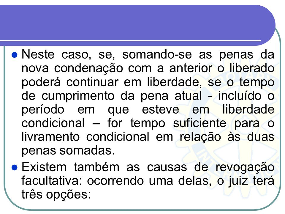 Neste caso, se, somando-se as penas da nova condenação com a anterior o liberado poderá continuar em liberdade, se o tempo de cumprimento da pena atua