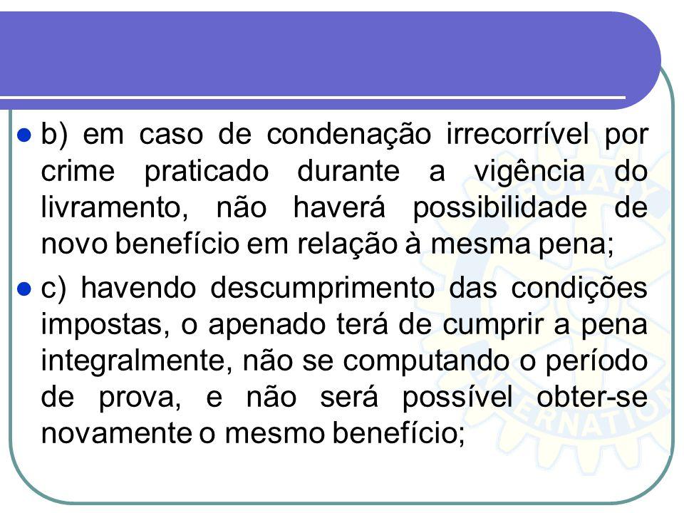 b) em caso de condenação irrecorrível por crime praticado durante a vigência do livramento, não haverá possibilidade de novo benefício em relação à me