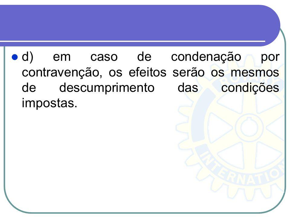 d) em caso de condenação por contravenção, os efeitos serão os mesmos de descumprimento das condições impostas.