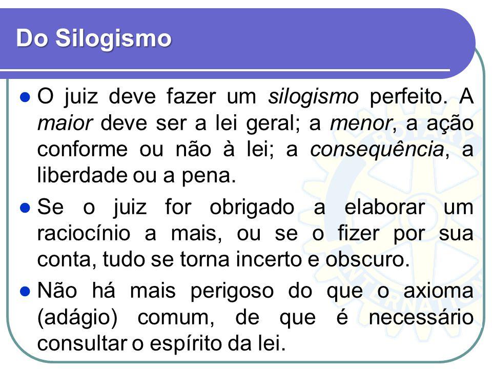 Do Silogismo O juiz deve fazer um silogismo perfeito. A maior deve ser a lei geral; a menor, a ação conforme ou não à lei; a consequência, a liberdade