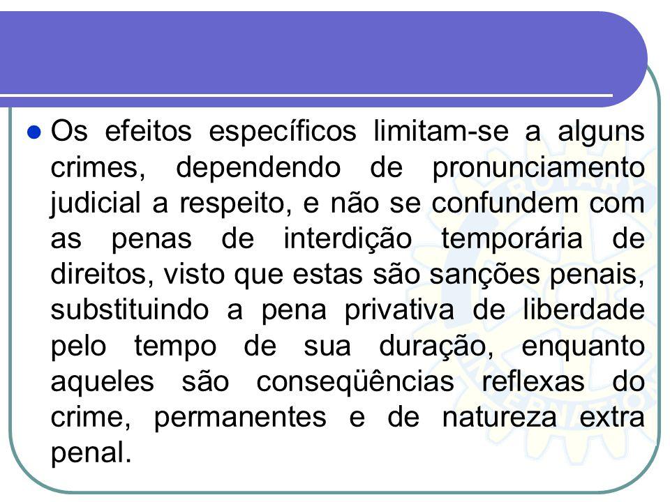 Os efeitos específicos limitam-se a alguns crimes, dependendo de pronunciamento judicial a respeito, e não se confundem com as penas de interdição tem