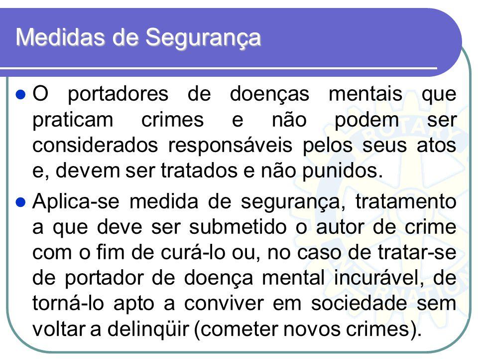 Medidas de Segurança O portadores de doenças mentais que praticam crimes e não podem ser considerados responsáveis pelos seus atos e, devem ser tratad