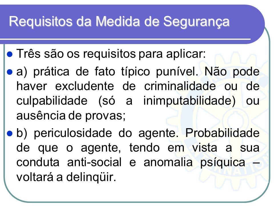 Requisitos da Medida de Segurança Três são os requisitos para aplicar: a) prática de fato típico punível. Não pode haver excludente de criminalidade o