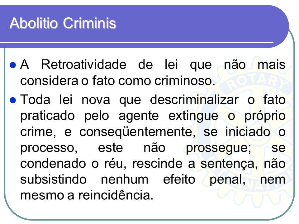 Abolitio Criminis A Retroatividade de lei que não mais considera o fato como criminoso. Toda lei nova que descriminalizar o fato praticado pelo agente