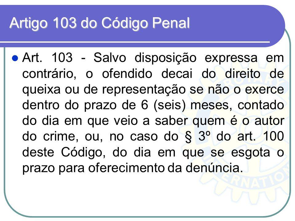 Artigo 103 do Código Penal Art. 103 - Salvo disposição expressa em contrário, o ofendido decai do direito de queixa ou de representação se não o exerc