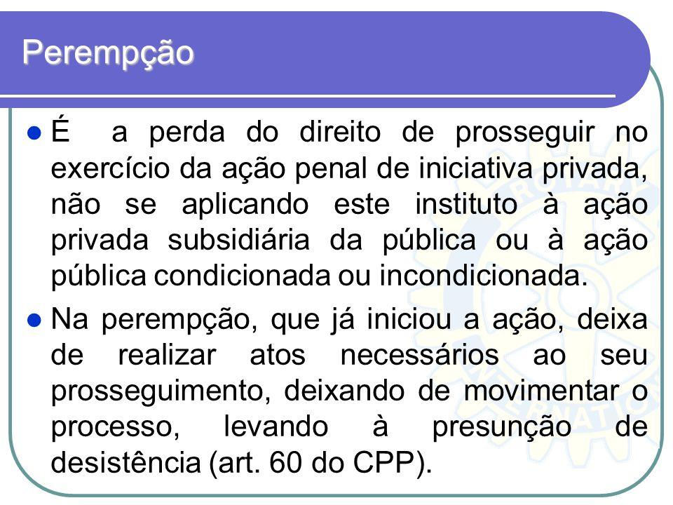 Perempção É a perda do direito de prosseguir no exercício da ação penal de iniciativa privada, não se aplicando este instituto à ação privada subsidiá