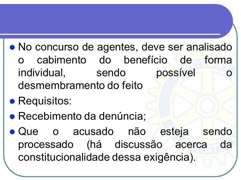 No concurso de agentes, deve ser analisado o cabimento do benefício de forma individual, sendo possível o desmembramento do feito Requisitos: Recebime
