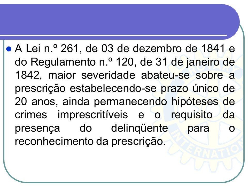 A Lei n.º 261, de 03 de dezembro de 1841 e do Regulamento n.º 120, de 31 de janeiro de 1842, maior severidade abateu-se sobre a prescrição estabelecen