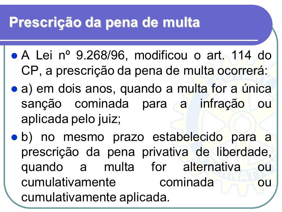 Prescrição da pena de multa A Lei nº 9.268/96, modificou o art. 114 do CP, a prescrição da pena de multa ocorrerá: a) em dois anos, quando a multa for