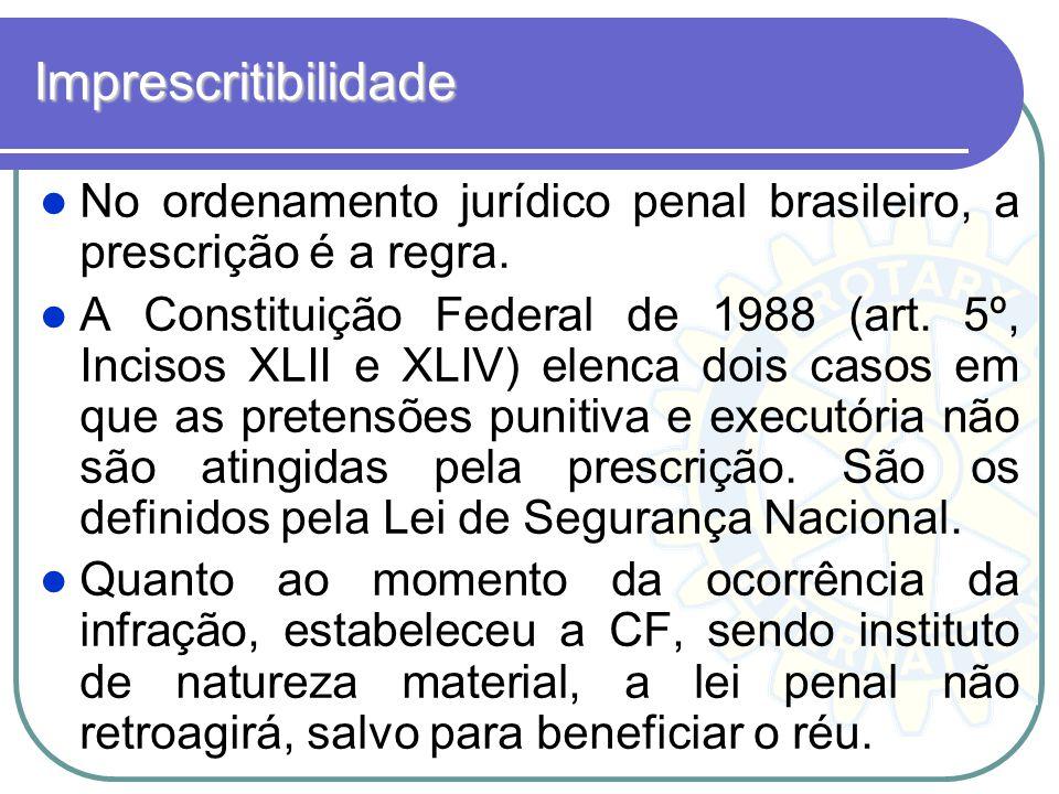 Imprescritibilidade No ordenamento jurídico penal brasileiro, a prescrição é a regra. A Constituição Federal de 1988 (art. 5º, Incisos XLII e XLIV) el