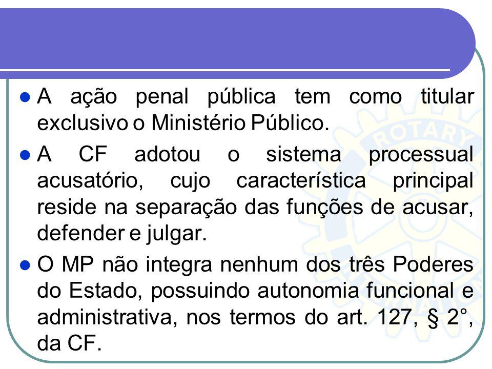 A ação penal pública tem como titular exclusivo o Ministério Público. A CF adotou o sistema processual acusatório, cujo característica principal resid