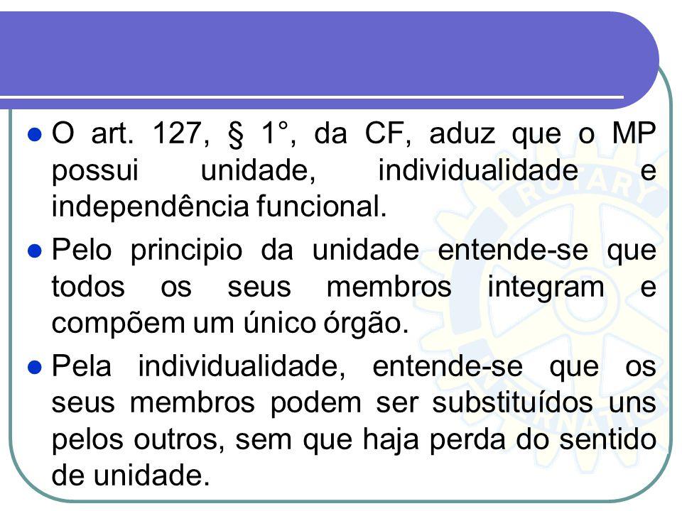 O art. 127, § 1°, da CF, aduz que o MP possui unidade, individualidade e independência funcional. Pelo principio da unidade entende-se que todos os se
