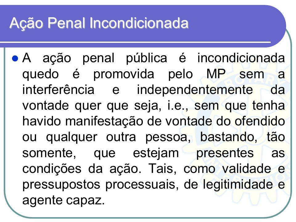 Ação Penal Incondicionada A ação penal pública é incondicionada quedo é promovida pelo MP sem a interferência e independentemente da vontade quer que