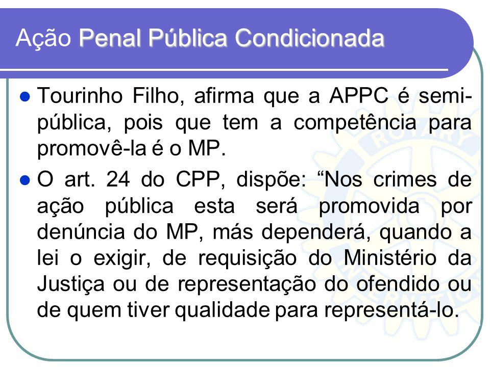 Penal Pública Condicionada Ação Penal Pública Condicionada Tourinho Filho, afirma que a APPC é semi- pública, pois que tem a competência para promovê-