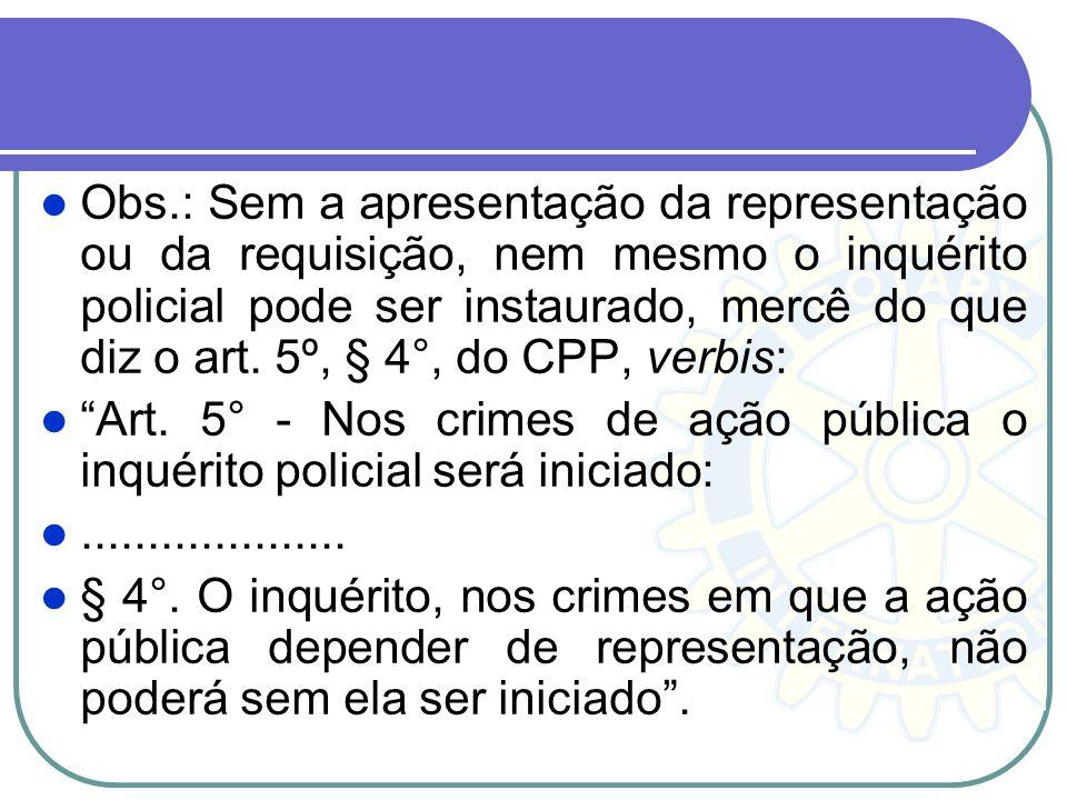 Obs.: Sem a apresentação da representação ou da requisição, nem mesmo o inquérito policial pode ser instaurado, mercê do que diz o art. 5º, § 4°, do C