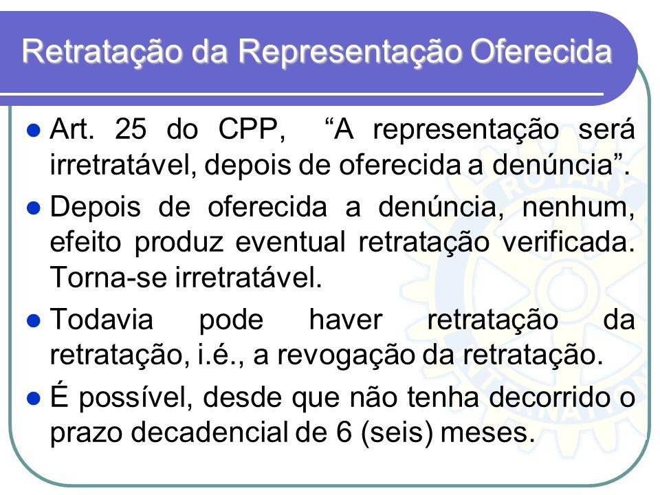 Retratação da Representação Oferecida Art. 25 do CPP, A representação será irretratável, depois de oferecida a denúncia. Depois de oferecida a denúnci