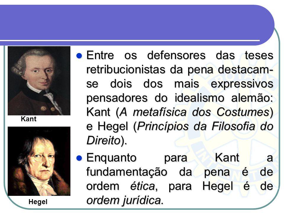 Entre os defensores das teses retribucionistas da pena destacam- se dois dos mais expressivos pensadores do idealismo alemão: Kant (A metafísica dos C