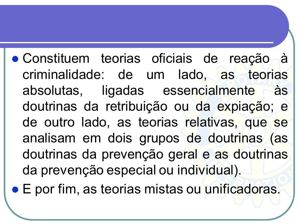 Constituem teorias oficiais de reação à criminalidade: de um lado, as teorias absolutas, ligadas essencialmente às doutrinas da retribuição ou da expi