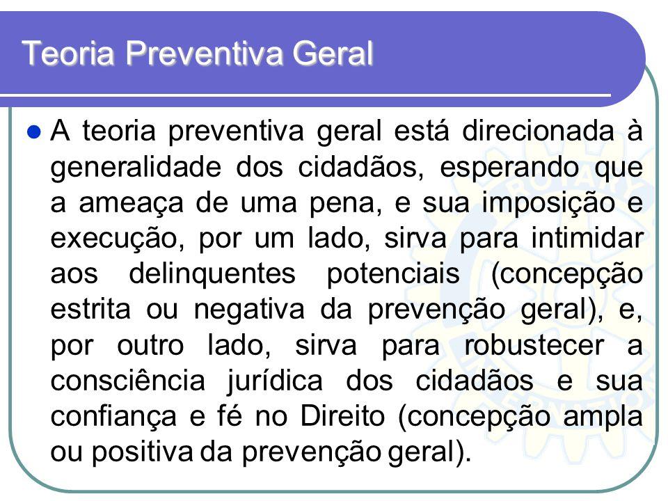 Teoria Preventiva Geral A teoria preventiva geral está direcionada à generalidade dos cidadãos, esperando que a ameaça de uma pena, e sua imposição e
