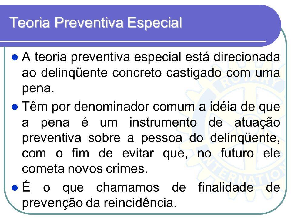 Teoria Preventiva Especial A teoria preventiva especial está direcionada ao delinqüente concreto castigado com uma pena. Têm por denominador comum a i