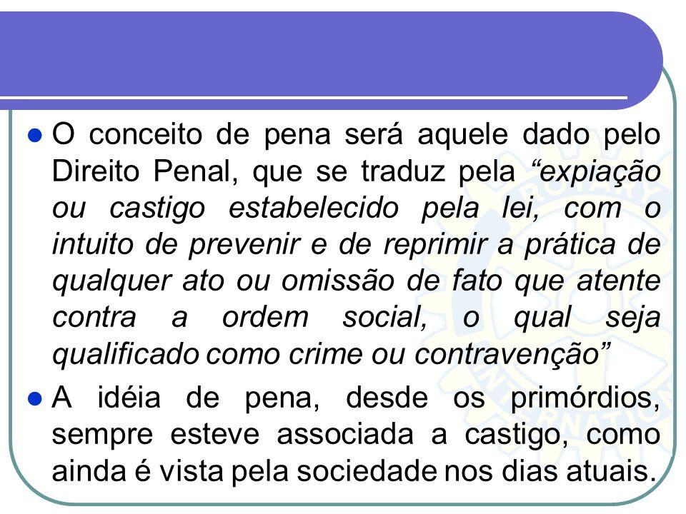 O conceito de pena será aquele dado pelo Direito Penal, que se traduz pela expiação ou castigo estabelecido pela lei, com o intuito de prevenir e de r