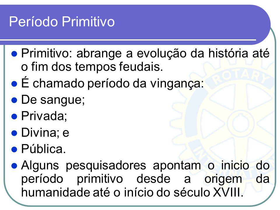 Período Primitivo Primitivo: abrange a evolução da história até o fim dos tempos feudais. É chamado período da vingança: De sangue; Privada; Divina; e