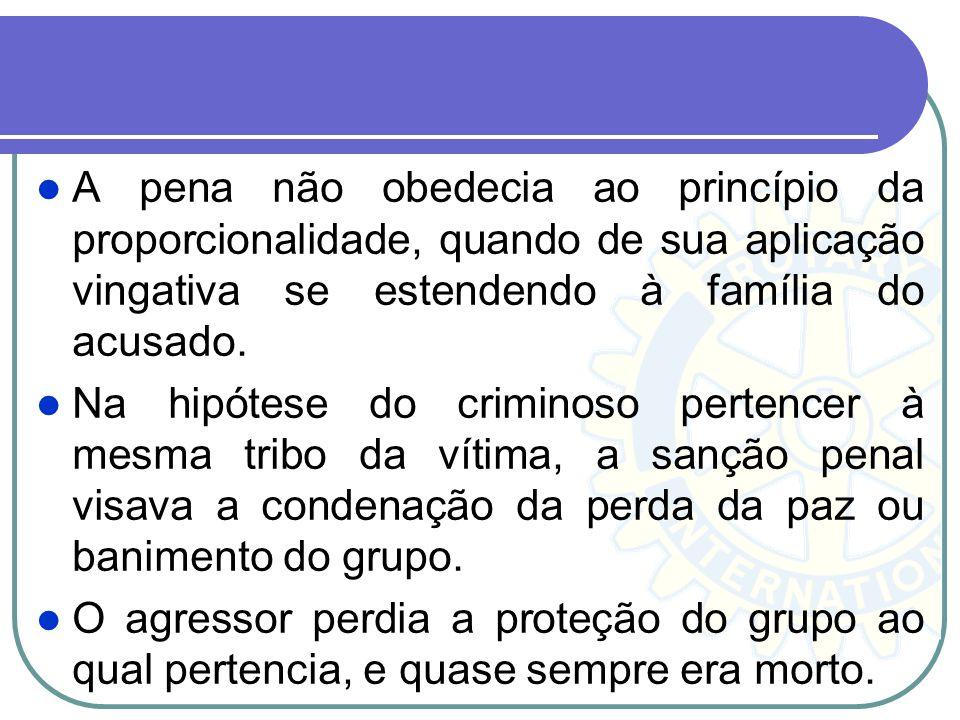 A pena não obedecia ao princípio da proporcionalidade, quando de sua aplicação vingativa se estendendo à família do acusado. Na hipótese do criminoso
