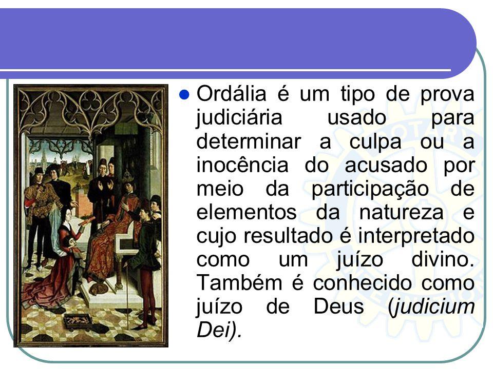 Ordália é um tipo de prova judiciária usado para determinar a culpa ou a inocência do acusado por meio da participação de elementos da natureza e cujo