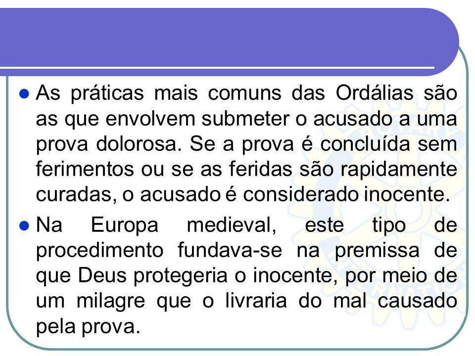 As práticas mais comuns das Ordálias são as que envolvem submeter o acusado a uma prova dolorosa. Se a prova é concluída sem ferimentos ou se as ferid