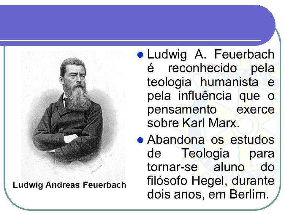 Ludwig A. Feuerbach é reconhecido pela teologia humanista e pela influência que o pensamento exerce sobre Karl Marx. Abandona os estudos de Teologia p