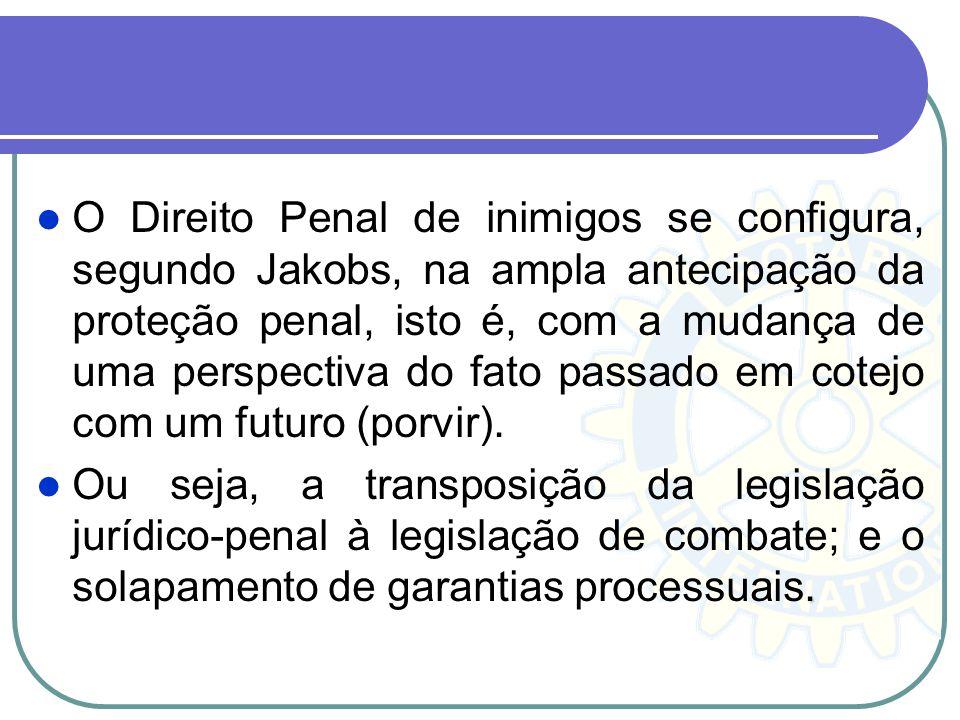 O Direito Penal de inimigos se configura, segundo Jakobs, na ampla antecipação da proteção penal, isto é, com a mudança de uma perspectiva do fato pas
