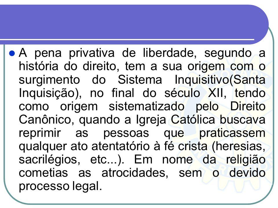 A pena privativa de liberdade, segundo a história do direito, tem a sua origem com o surgimento do Sistema Inquisitivo(Santa Inquisição), no final do