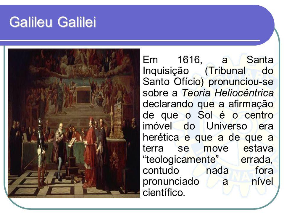 Galileu Galilei Em 1616, a Santa Inquisição (Tribunal do Santo Ofício) pronunciou-se sobre a Teoria Heliocêntrica declarando que a afirmação de que o